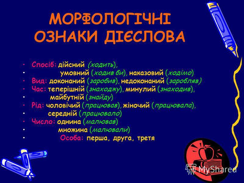МОРФОЛОГІЧНІ ОЗНАКИ ДІЄСЛОВА Спосіб: дійсний (ходить), умовний (ходив би), наказовий (ходімо) Вид: доконаний (заробив), недоконаний (заробляв) Час: теперішній (знаходжу), минулий (знаходив), майбутній (знайду) Рід: чоловічий (працював), жіночий (прац