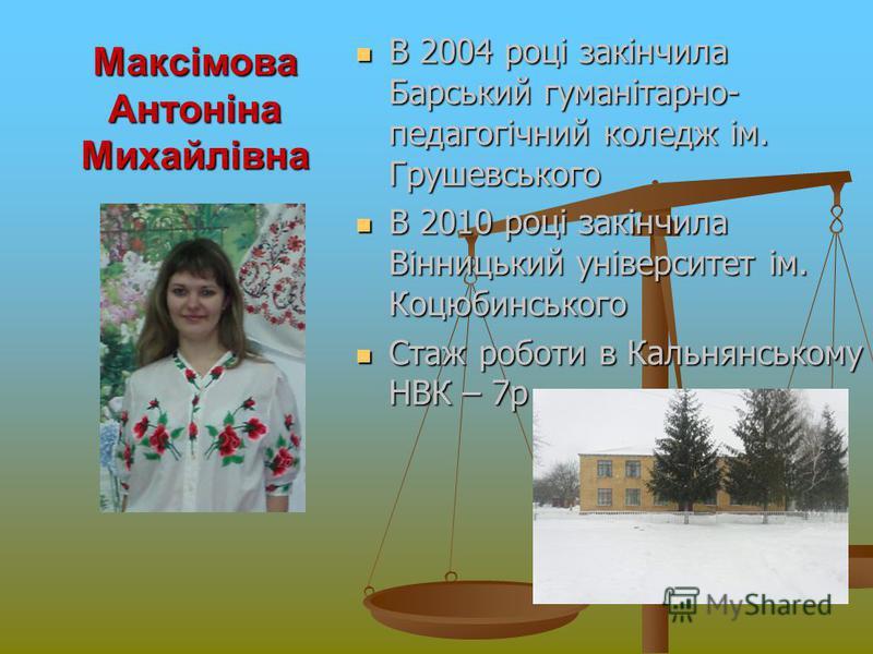 Максімова Антоніна Михайлівна В 2004 році закінчила Барський гуманітарно- педагогічний коледж ім. Грушевського В 2010 році закінчила Вінницький університет ім. Коцюбинського Стаж роботи в Кальнянському НВК – 7р