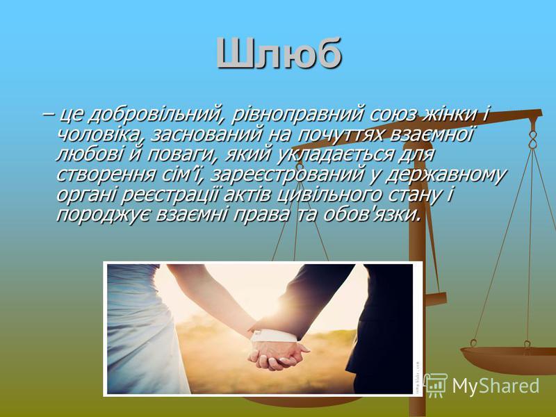 Шлюб – це добровільний, рівноправний союз жінки і чоловіка, заснований на почуттях взаємної любові й поваги, який укладається для створення сімї, зареєстрований у державному органі реєстрації актів цивільного стану і породжує взаємні права та обов'яз