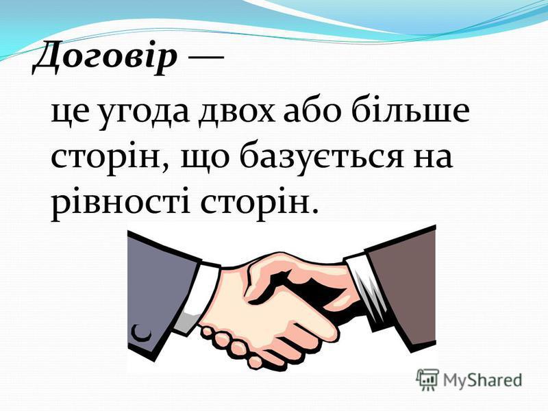 Договір це угода двох або більше сторін, що базується на рівності сторін.