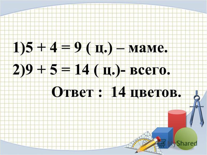 1)5 + 4 = 9 ( ц.) – маме. 2)9 + 5 = 14 ( ц.)- всего. Ответ : 14 цветов.