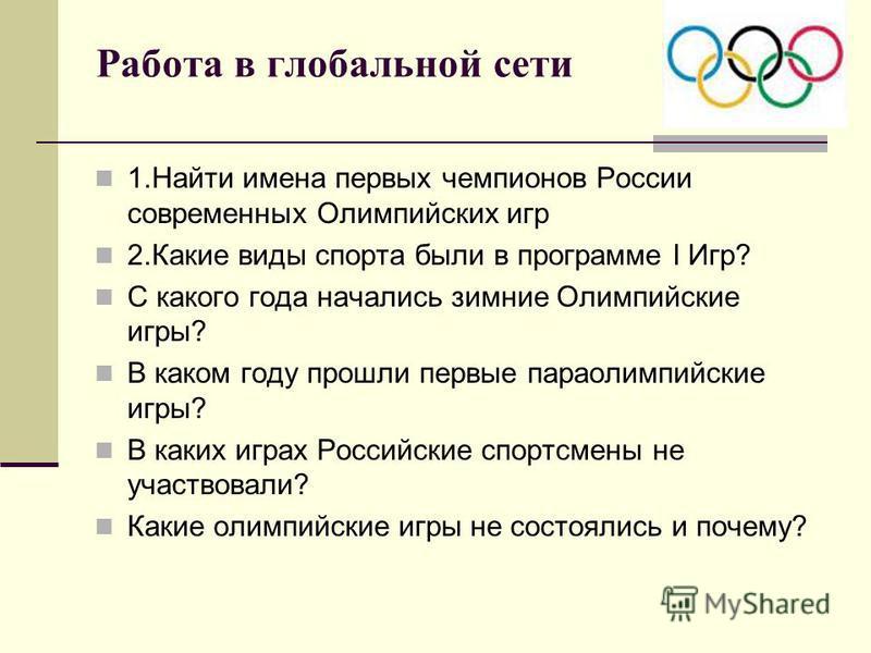 Работа в глобальной сети 1. Найти имена первых чемпионов России современных Олимпийских игр 2. Какие виды спорта были в программе I Игр? С какого года начались зимние Олимпийские игры? В каком году прошли первые параолимпийские игры? В каких играх Ро