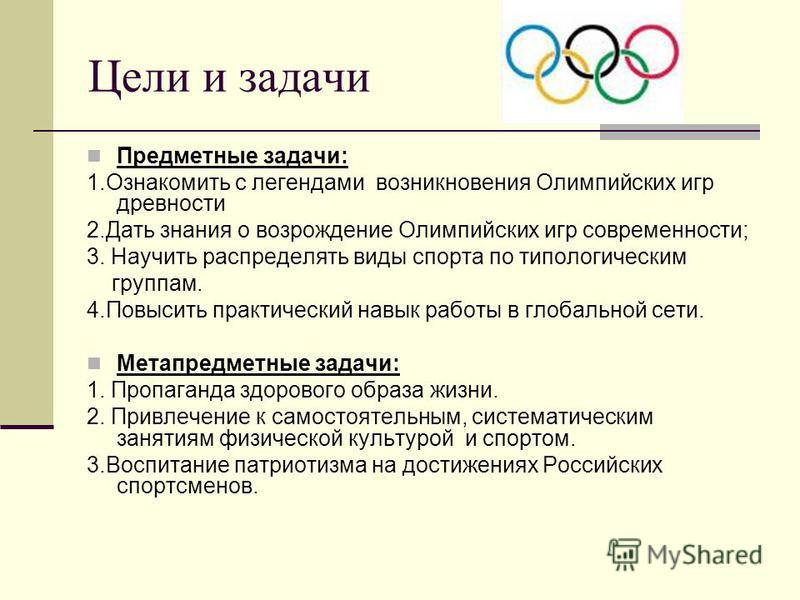 Цели и задачи Предметные задачи: 1. Ознакомить с легендами возникновения Олимпийских игр древности 2. Дать знания о возрождение Олимпийских игр современности; 3. Научить распределять виды спорта по типологическим группам. 4. Повысить практический нав
