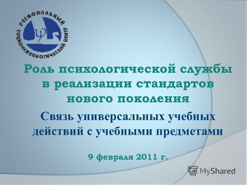 Роль психологической службы в реализации стандартов нового поколения Связь универсальных учебных действий с учебными предметами 9 февраля 2011 г.
