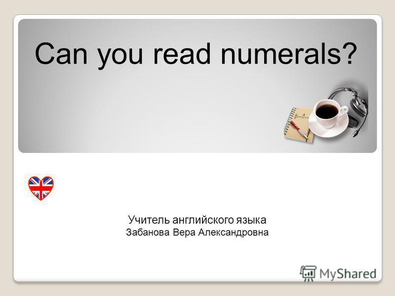 Can you read numerals? Учитель английского языка Забанова Вера Александровна