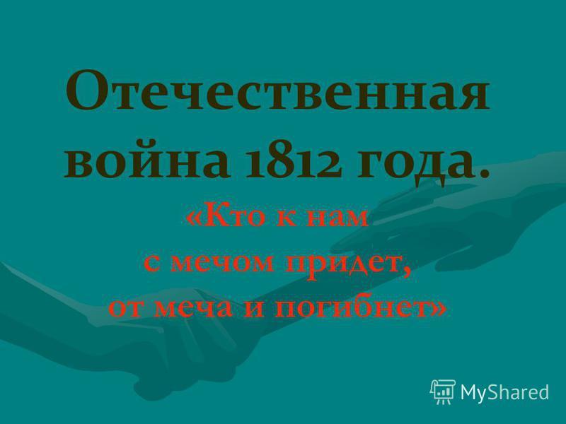 Отечественная война 1812 года. «Кто к нам с мечом придет, от меча и погибнет»