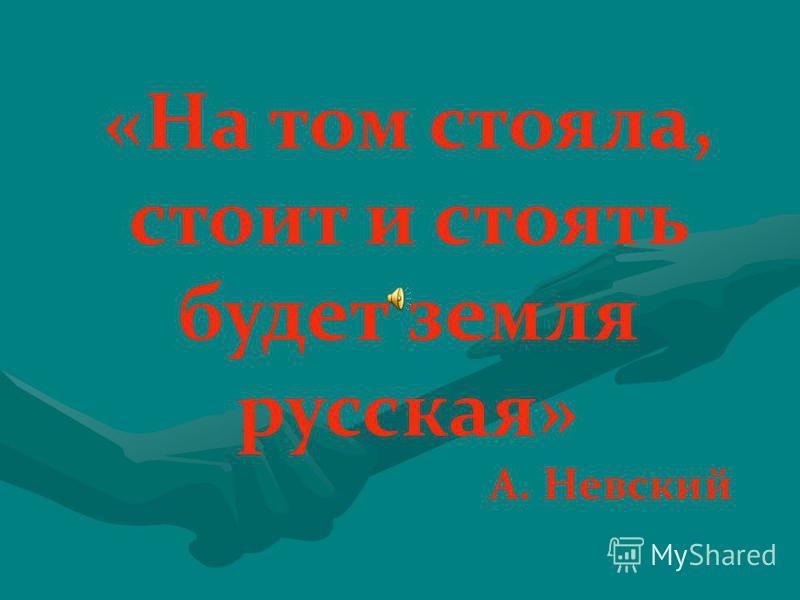 «На том стояла, стоит и стоять будет земля русская» А. Невский