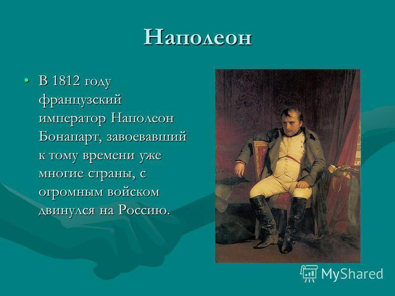 Наполеон В 1812 году французский император Наполеон Бонапарт, завоевавший к тому времени уже многие страны, с огромным войском двинулся на Россию.В 1812 году французский император Наполеон Бонапарт, завоевавший к тому времени уже многие страны, с огр