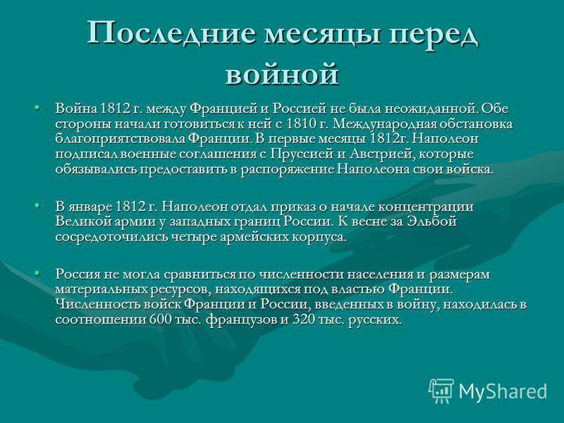 Последние месяцы перед войной Война 1812 г. между Францией и Россией не была неожиданной. Обе стороны начали готовиться к ней с 1810 г. Международная обстановка благоприятствовала Франции. В первые месяцы 1812 г. Наполеон подписал военные соглашения