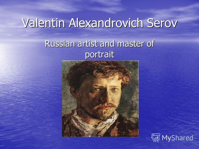 Valentin Alexandrovich Serov Russian artist and master of portrait