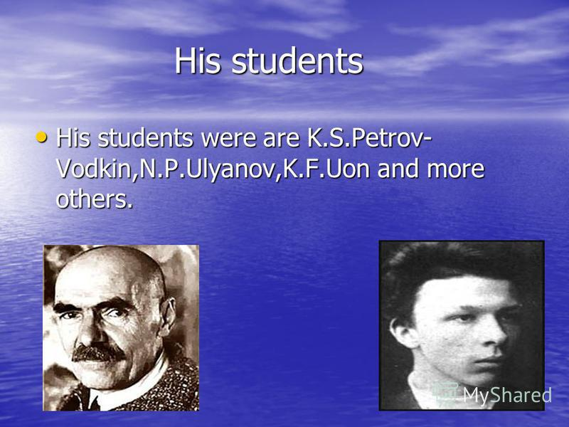 His students His students were are K.S.Petrov- Vodkin,N.P.Ulyanov,K.F.Uon and more others. His students were are K.S.Petrov- Vodkin,N.P.Ulyanov,K.F.Uon and more others.
