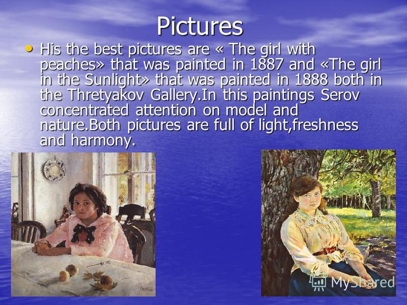Pictures His the best pictures are « The girl with peaches» that was painted in 1887 and «The girl in the Sunlight» that was painted in 1888 both in the Thretyakov Gallery.In this paintings Serov concentrated attention on model and nature.Both pictur