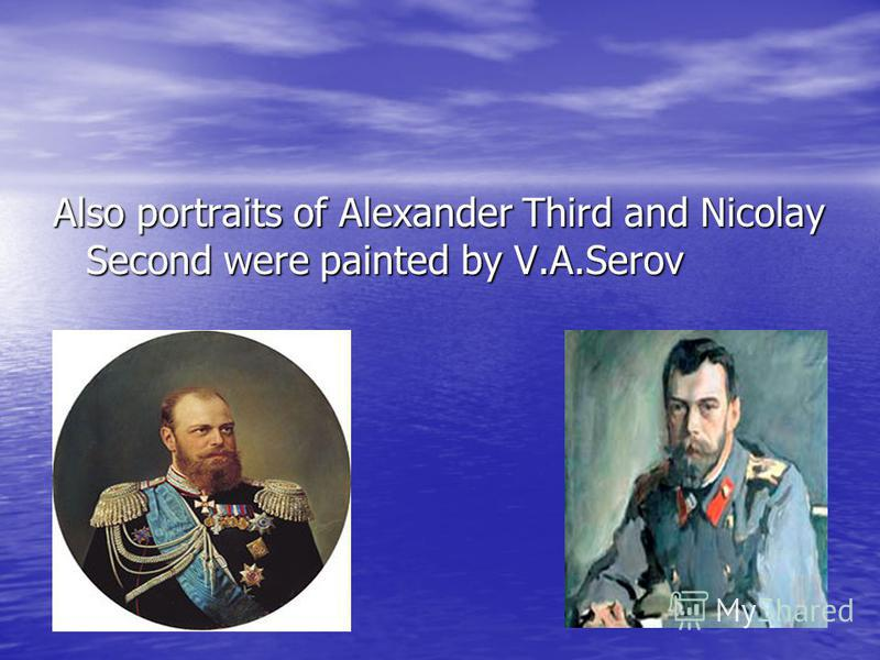 Also portraits of Alexander Third and Nicolay Second were painted by V.A.Serov