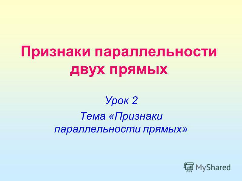 Признаки параллельности двух прямых Урок 2 Тема «Признаки параллельности прямых»