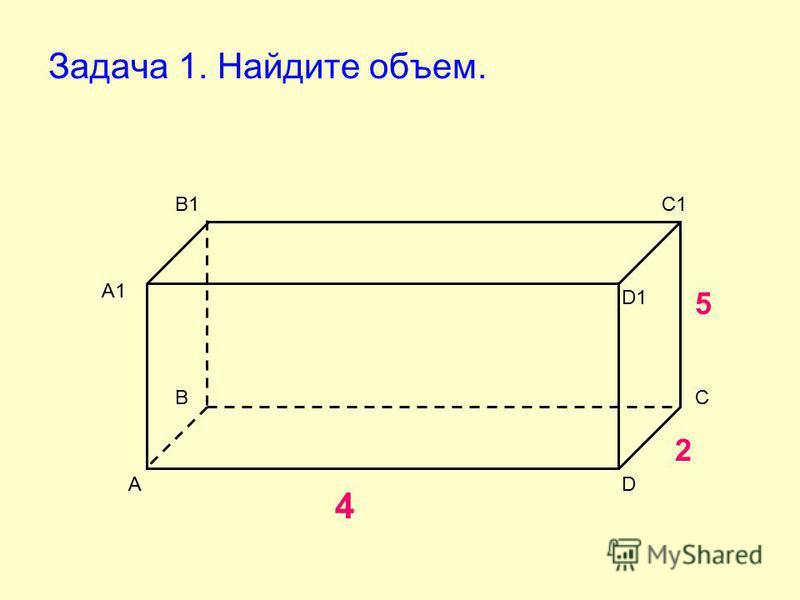 Задача 1. Найдите объем. А ВС D А1 В1С1 D1 4 2 5