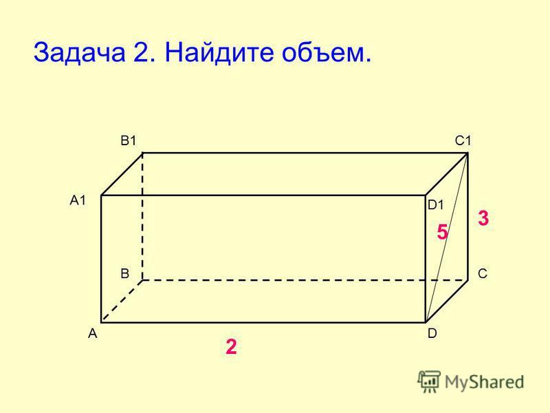 Задача 2. Найдите объем. А ВС D А1 В1С1 D1 2 3 5