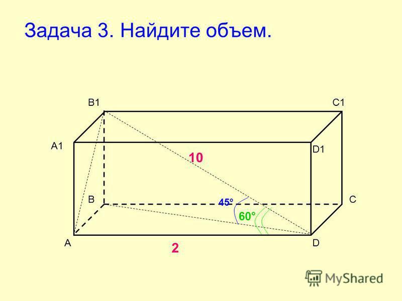 Задача 3. Найдите объем. А ВС D А1 В1С1 D1 2 10 45° 60°
