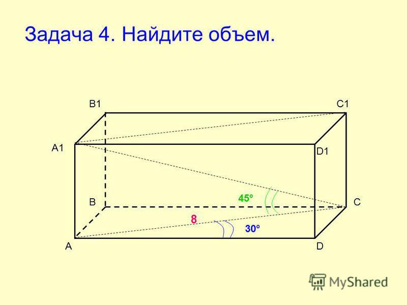 Задача 4. Найдите объем. А ВС D А1 В1С1 D1 8 30° 45°