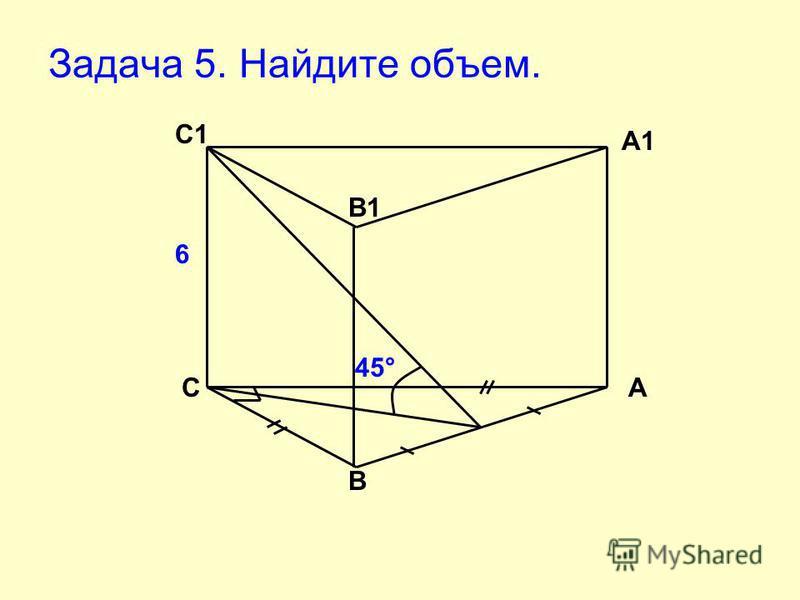 Задача 5. Найдите объем. 45° 6 C B А С1 А1 В1