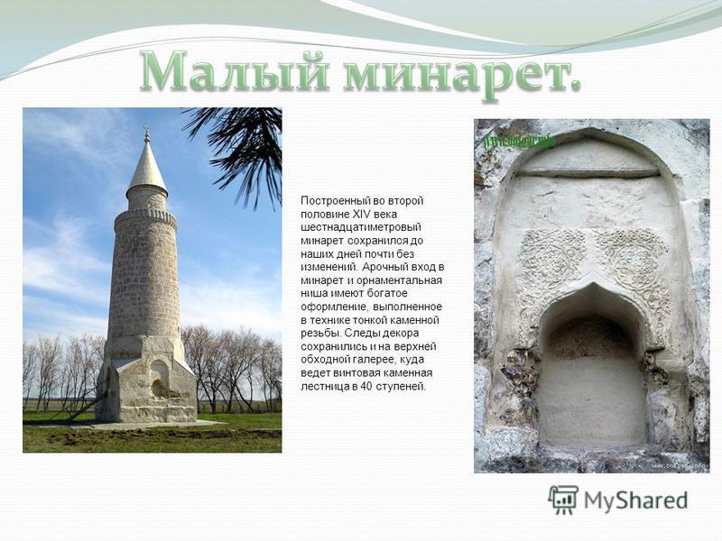 Построенный во второй половине XIV века шестнадцатиметровый минарет сохранился до наших дней почти без изменений. Арочный вход в минарет и орнаментальная ниша имеют богатое оформление, выполненное в технике тонкой каменной резьбы. Следы декора сохран