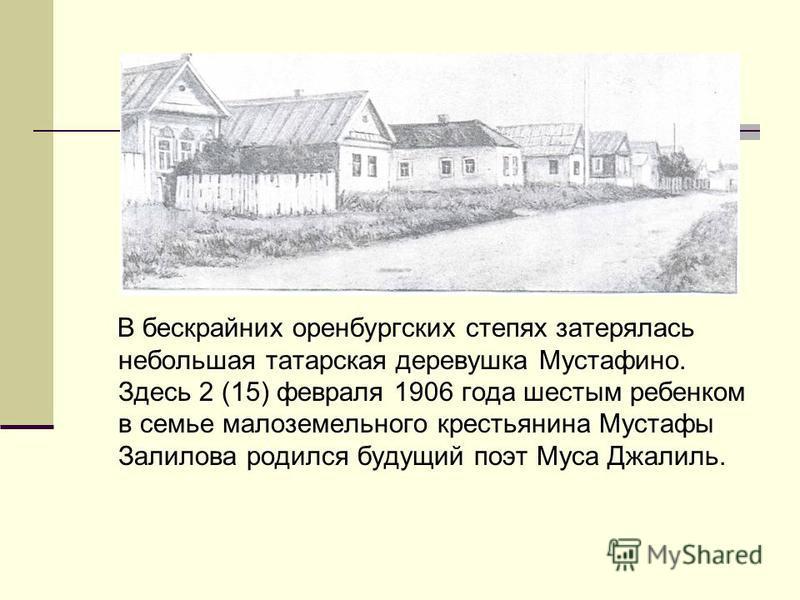 В бескрайних оренбургских степях затерялась небольшая татарская деревушка Мустафино. Здесь 2 (15) февраля 1906 года шестым ребенком в семье малоземельного крестьянина Мустафы Залилова родился будущий поэт Муса Джалиль.