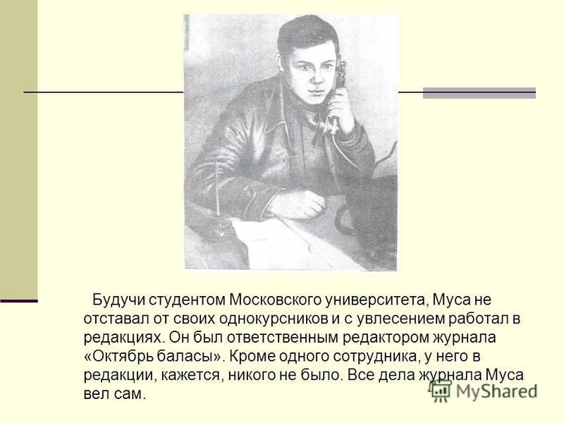 Будучи студентом Московского университета, Муса не отставал от своих однокурсников и с увлечением работал в редакциях. Он был ответственным редактором журнала «Октябрь балансы». Кроме одного сотрудника, у него в редакции, кажется, никого не было. Все