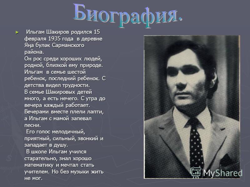 Ильгам Шакиров родился 15 февраля 1935 года в деревне Яңа буләк Сарманского района. Он рос среди хороших людей, родной, близкой ему природе. Ильгам в семье шестой ребенок, последний ребенок. С детства видел трудности. В семье Шакировых детей много, а