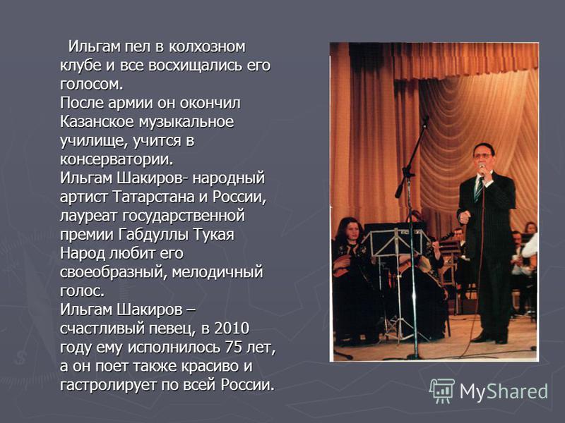 Ильгам пел в колхозном клубе и все восхищались его голосом. После армии он окончил Казанское музыкальное училище, учится в консерватории. Ильгам Шакиров- народный артист Татарстана и России, лауреат государственной премии Габдуллы Тукая Народ любит е