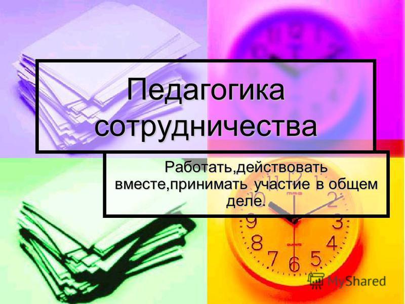 Педагогика сотрудничества Работать,действовать вместе,принимать участие в общем деле.