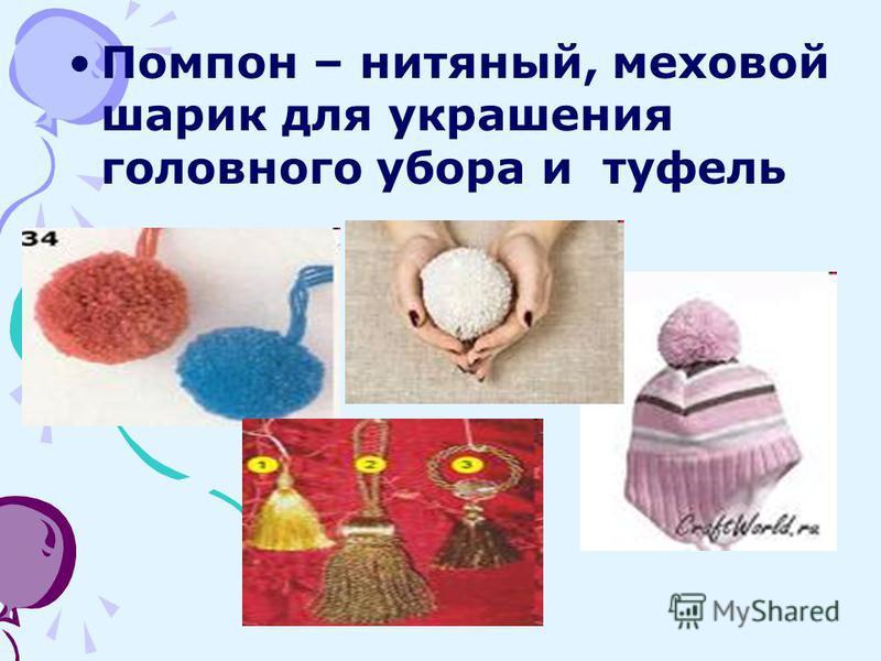 Помпон – нитяный, меховой шарик для украшения головного убора и туфель