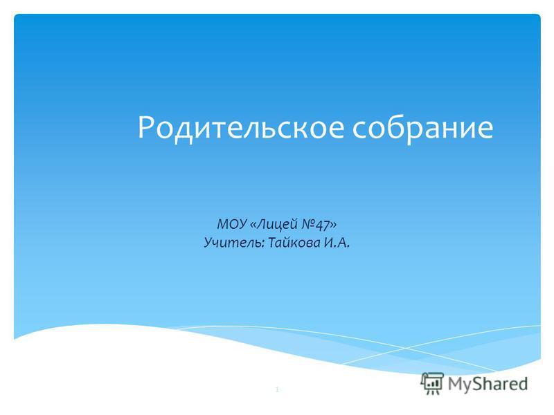 Родительское собрание МОУ «Лицей 47» Учитель: Тайкова И.А. 1