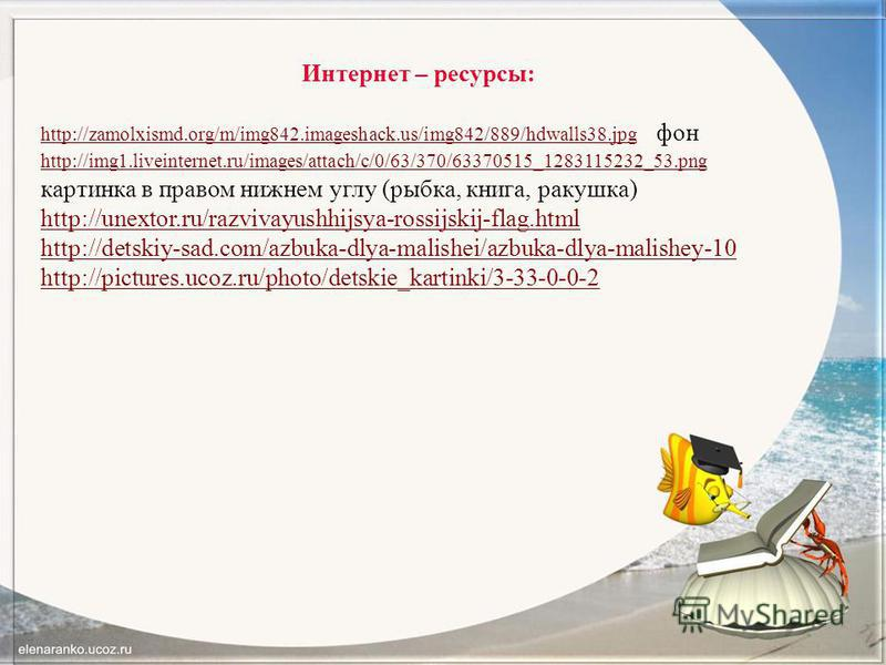 Интернет – ресурсы: http://zamolxismd.org/m/img842.imageshack.us/img842/889/hdwalls38.jpghttp://zamolxismd.org/m/img842.imageshack.us/img842/889/hdwalls38. jpg фон http://img1.liveinternet.ru/images/attach/c/0/63/370/63370515_1283115232_53. png http: