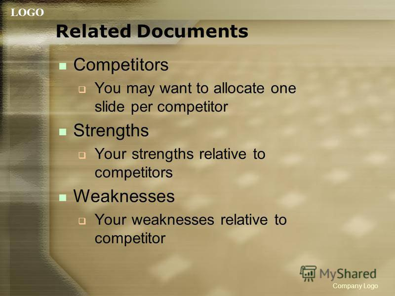 LOGO Company Logo Related Documents Competitors You may want to allocate one slide per competitor Strengths Your strengths relative to competitors Weaknesses Your weaknesses relative to competitor