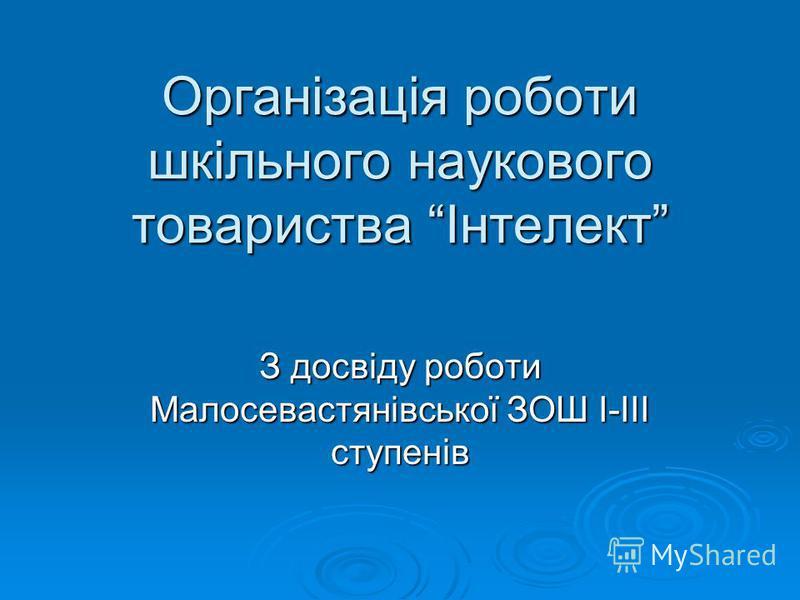 Організація роботи шкільного наукового товариства Інтелект З досвіду роботи Малосевастянівської ЗОШ І-ІІІ ступенів