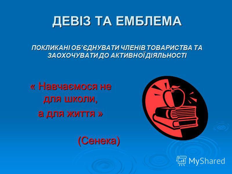 ДЕВІЗ ТА ЕМБЛЕМА ПОКЛИКАНІ ОБЄДНУВАТИ ЧЛЕНІВ ТОВАРИСТВА ТА ЗАОХОЧУВАТИ ДО АКТИВНОЇ ДІЯЛЬНОСТІ « Навчаємося не для школи, а для життя » (Сенека) (Сенека)