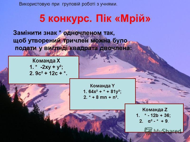 Конкурс 3. Гора. «Не спіткнись». Картка для самостійної роботи учнів 4.(5х - Подати вираз у вигляді многочлена Обовязкові завдання ВІДПОВІДЬ 1. (b+2) 2 = 2. (3х – 4) 2 = 3. (α + 10b) 2 = 4. (5х - y) 2 = 5. (х 2 + 2) 2 = Додаткові завдання 6. (х 3 – х
