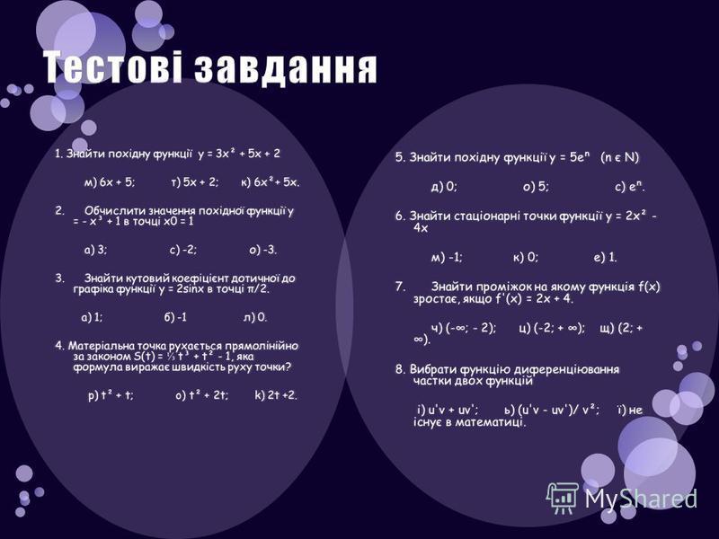 5. Знайти похідну функції у = 5е (n є N) д) 0; о) 5; с) е. 6. Знайти стаціонарні точки функції у = 2х² - 4х м) -1; к) 0; е) 1. 7. Знайти проміжок на якому функція f(x) зростає, якщо f'(x) = 2х + 4. ч) (-; - 2); ц) (-2; + ); щ) (2; + ). 8. Вибрати фун