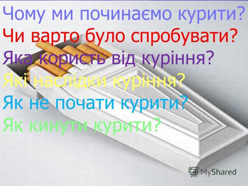 Чому ми починаємо курити? Чи варто було спробувати? Яка користь від куріння? Які наслідки куріння? Як не почати курити? Як кинути курити?