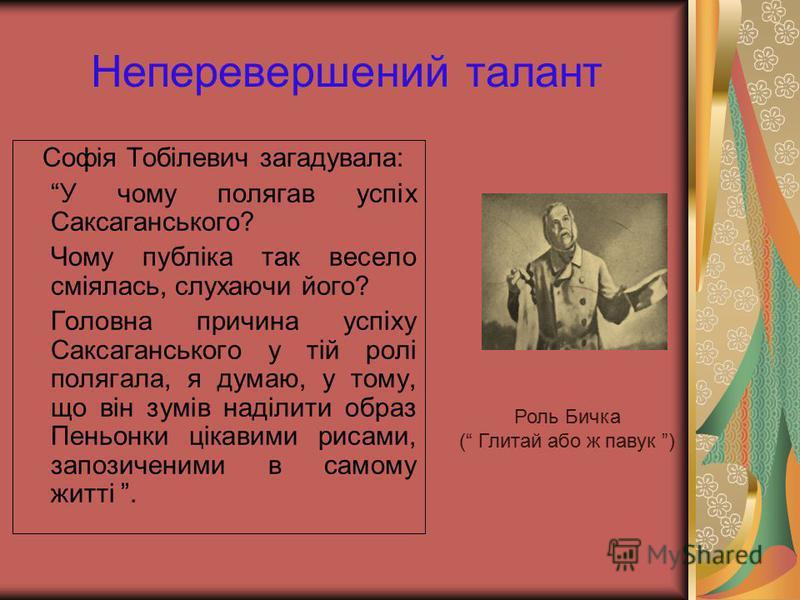 Неперевершений талант Софія Тобілевич загадувала: У чому полягав успіх Саксаганського? Чому публіка так весело сміялась, слухаючи його? Головна причина успіху Саксаганського у тій ролі полягала, я думаю, у тому, що він зумів наділити образ Пеньонки ц