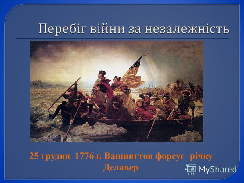 25 грудня 1776 г. Вашингтон форсує річку Делавер