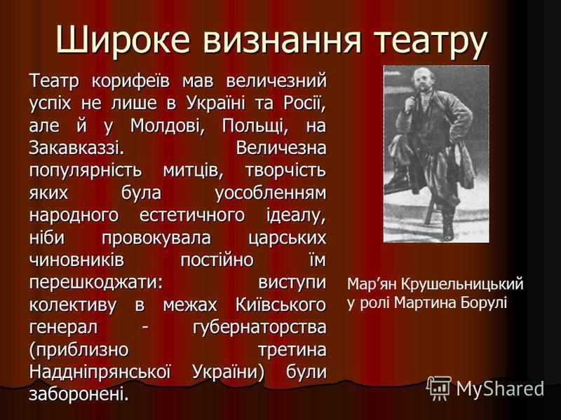 Широке визнання театру Театр корифеїв мав величезний успіх не лише в Україні та Росії, але й у Молдові, Польщі, на Закавказзі. Величезна популярність митців, творчість яких була уособленням народного естетичного ідеалу, ніби провокувала царських чино