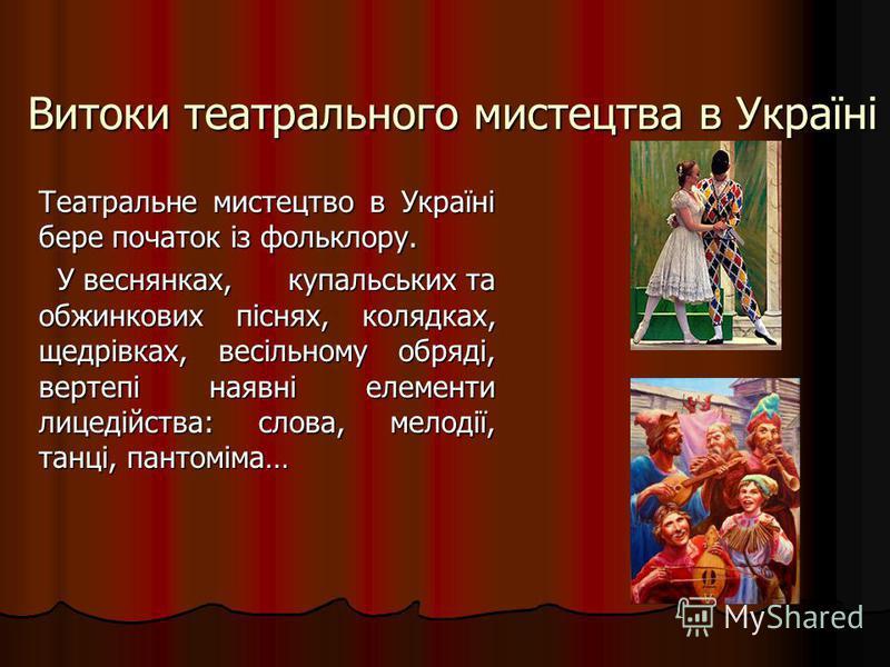 Витоки театрального мистецтва в Україні Театральне мистецтво в Україні бере початок із фольклору. У веснянках, купальських та обжинкових піснях, колядках, щедрівках, весільному обряді, вертепі наявні елементи лицедійства: слова, мелодії, танці, панто