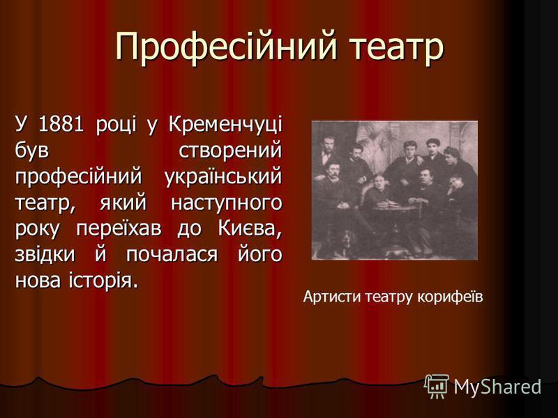 Професійний театр У 1881 році у Кременчуці був створений професійний український театр, який наступного року переїхав до Києва, звідки й почалася його нова історія. Артисти театру корифеїв