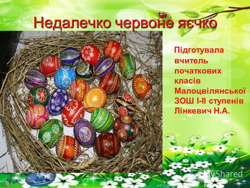 Недалечко червоне яєчко Підготувала вчитель початкових класів Малоцвілянської ЗОШ I-II ступенів Лінкевич Н.А.
