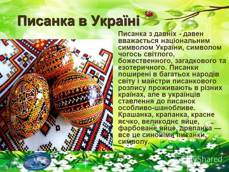 Писанка з давніх - давен вважається національним символом України, символом чогось світлого, божественного, загадкового та езотеричного. Писанки поширені в багатьох народів світу і майстри писанкового розпису проживають в різних країнах, але в україн