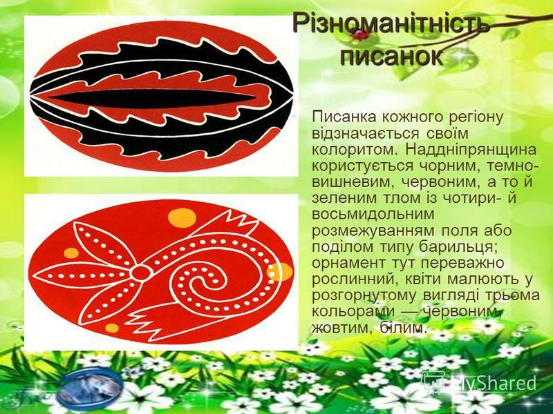 Різноманітність писанок Писанка кожного регіону відзначається своїм колоритом. Наддніпрянщина користується чорним, темно- вишневим, червоним, а то й зеленим тлом із чотири- й восьмидольним розмежуванням поля або поділом типу барильця; орнамент тут пе