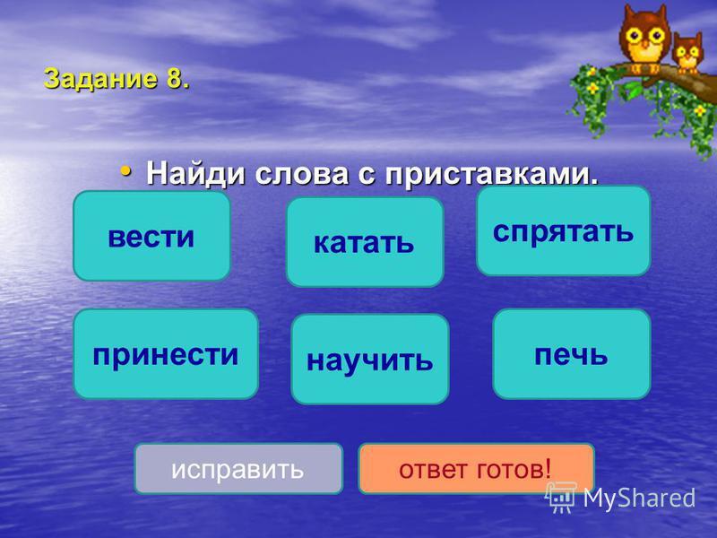 Задание 8. Найди слова с приставками. Найди слова с приставками. спрятать принести научить катать вести печь исправить ответ готов!
