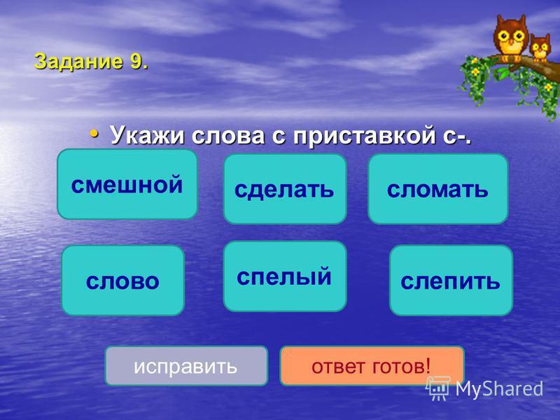 Задание 9. Укажи слова с приставкой с-. Укажи слова с приставкой с-. слепить сломать сделать спелый слово смешной исправить ответ готов!