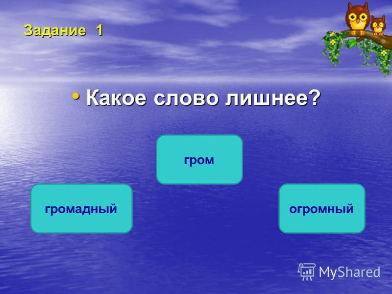 Задание 1 Какое слово лишнее? Какое слово лишнее? гром громадный огромный ОШИБКА! Этот текст выводится при ошибке. ПРАВИЛЬНО! Этот текст выводится при правильном ответе.