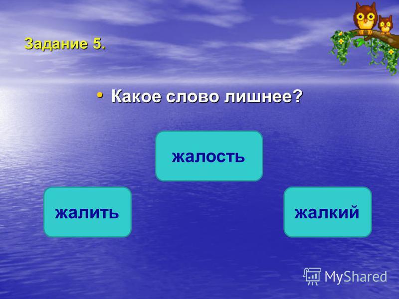 Задание 5. Какое слово лишнее? Какое слово лишнее? жалить жалость жалкий ОШИБКА! Этот текст выводится при ошибке. ПРАВИЛЬНО! Этот текст выводится при правильном ответе.
